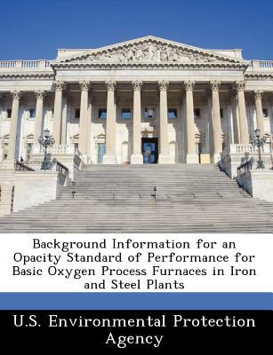 Bibliogov Background Information for an Opacity Standard of Performance for Basic Oxygen Process Furnaces in Iron and Steel Plants [Paperb at Sears.com